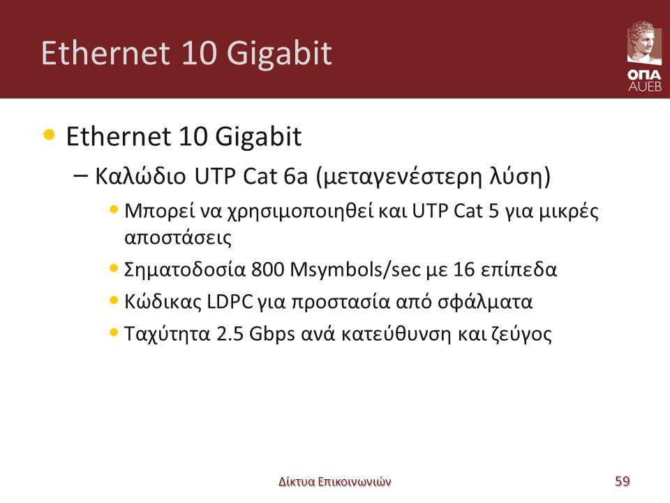 Ethernet 10 Gigabit – Καλώδιο UTP Cat 6a (μεταγενέστερη λύση) Μπορεί να χρησιμοποιηθεί και UTP Cat 5 για μικρές αποστάσεις Σηματοδοσία 800 Msymbols/sec με 16 επίπεδα Κώδικας LDPC για προστασία από σφάλματα Ταχύτητα 2.5 Gbps ανά κατεύθυνση και ζεύγος Δίκτυα Επικοινωνιών 59