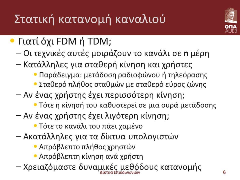 Στατική κατανομή καναλιού Γιατί όχι FDM ή TDM; – Οι τεχνικές αυτές μοιράζουν το κανάλι σε n μέρη – Κατάλληλες για σταθερή κίνηση και χρήστες Παράδειγμ