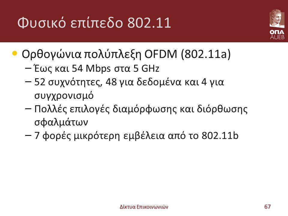Φυσικό επίπεδο 802.11 Ορθογώνια πολύπλεξη OFDM (802.11a) – Έως και 54 Mbps στα 5 GHz – 52 συχνότητες, 48 για δεδομένα και 4 για συγχρονισμό – Πολλές επιλογές διαμόρφωσης και διόρθωσης σφαλμάτων – 7 φορές μικρότερη εμβέλεια από το 802.11b Δίκτυα Επικοινωνιών 67