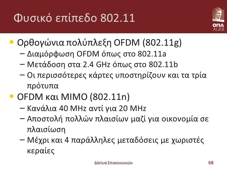Φυσικό επίπεδο 802.11 Ορθογώνια πολύπλεξη OFDM (802.11g) – Διαμόρφωση OFDM όπως στο 802.11a – Μετάδοση στα 2.4 GHz όπως στο 802.11b – Οι περισσότερες κάρτες υποστηρίζουν και τα τρία πρότυπα OFDM και MIMO (802.11n) – Κανάλια 40 MHz αντί για 20 MHz – Αποστολή πολλών πλαισίων μαζί για οικονομία σε πλαισίωση – Μέχρι και 4 παράλληλες μεταδόσεις με χωριστές κεραίες Δίκτυα Επικοινωνιών 68