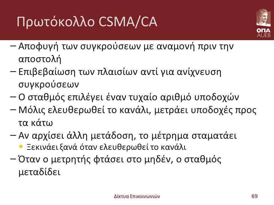 Πρωτόκολλο CSMA/CA – Αποφυγή των συγκρούσεων με αναμονή πριν την αποστολή – Επιβεβαίωση των πλαισίων αντί για ανίχνευση συγκρούσεων – Ο σταθμός επιλέγει έναν τυχαίο αριθμό υποδοχών – Μόλις ελευθερωθεί το κανάλι, μετράει υποδοχές προς τα κάτω – Αν αρχίσει άλλη μετάδοση, το μέτρημα σταματάει Ξεκινάει ξανά όταν ελευθερωθεί το κανάλι – Όταν ο μετρητής φτάσει στο μηδέν, ο σταθμός μεταδίδει Δίκτυα Επικοινωνιών 69