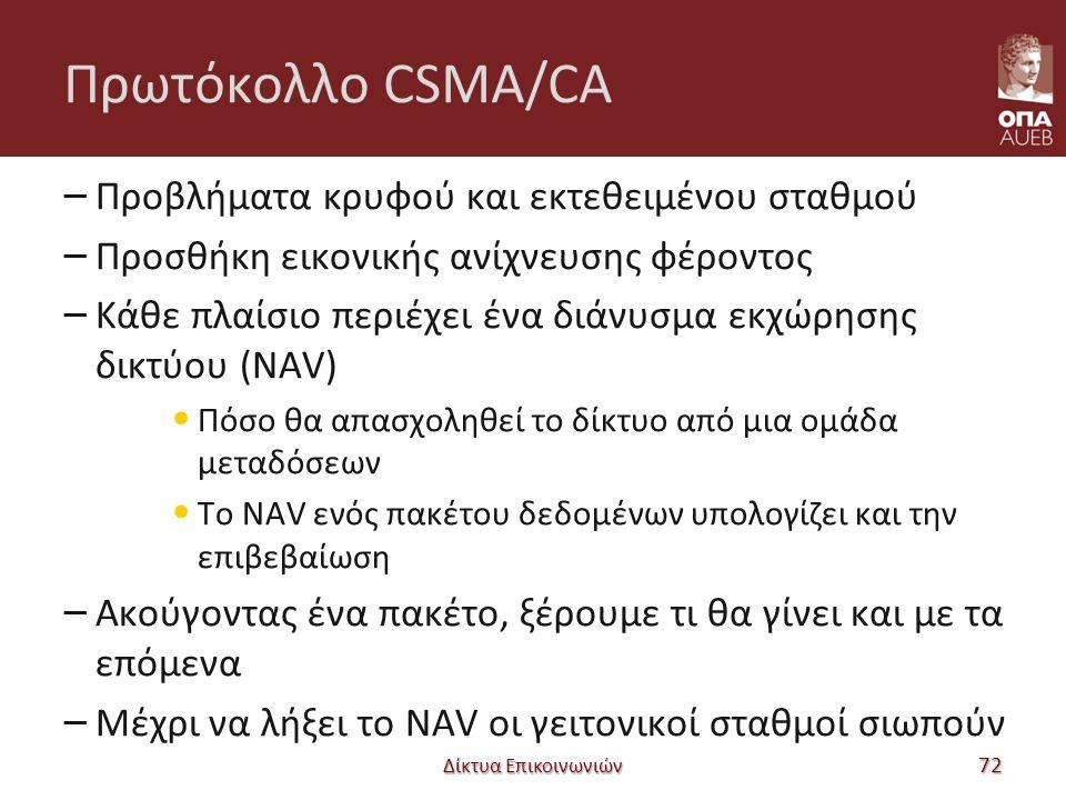 Πρωτόκολλο CSMA/CA – Προβλήματα κρυφού και εκτεθειμένου σταθμού – Προσθήκη εικονικής ανίχνευσης φέροντος – Κάθε πλαίσιο περιέχει ένα διάνυσμα εκχώρησης δικτύου (NAV) Πόσο θα απασχοληθεί το δίκτυο από μια ομάδα μεταδόσεων Το NAV ενός πακέτου δεδομένων υπολογίζει και την επιβεβαίωση – Ακούγοντας ένα πακέτο, ξέρουμε τι θα γίνει και με τα επόμενα – Μέχρι να λήξει το NAV οι γειτονικοί σταθμοί σιωπούν Δίκτυα Επικοινωνιών 72