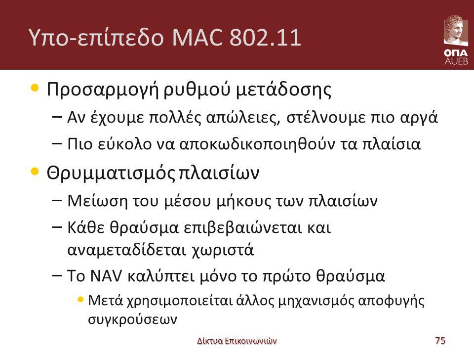 Υπο-επίπεδο MAC 802.11 Προσαρμογή ρυθμού μετάδοσης – Αν έχουμε πολλές απώλειες, στέλνουμε πιο αργά – Πιο εύκολο να αποκωδικοποιηθούν τα πλαίσια Θρυμματισμός πλαισίων – Μείωση του μέσου μήκους των πλαισίων – Κάθε θραύσμα επιβεβαιώνεται και αναμεταδίδεται χωριστά – Το NAV καλύπτει μόνο το πρώτο θραύσμα Μετά χρησιμοποιείται άλλος μηχανισμός αποφυγής συγκρούσεων Δίκτυα Επικοινωνιών 75
