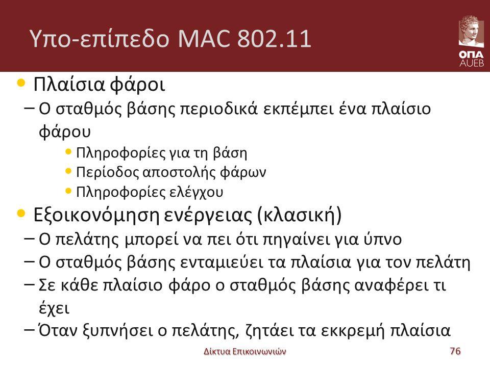 Υπο-επίπεδο MAC 802.11 Πλαίσια φάροι – Ο σταθμός βάσης περιοδικά εκπέμπει ένα πλαίσιο φάρου Πληροφορίες για τη βάση Περίοδος αποστολής φάρων Πληροφορίες ελέγχου Εξοικονόμηση ενέργειας (κλασική) – Ο πελάτης μπορεί να πει ότι πηγαίνει για ύπνο – Ο σταθμός βάσης ενταμιεύει τα πλαίσια για τον πελάτη – Σε κάθε πλαίσιο φάρο ο σταθμός βάσης αναφέρει τι έχει – Όταν ξυπνήσει ο πελάτης, ζητάει τα εκκρεμή πλαίσια Δίκτυα Επικοινωνιών 76