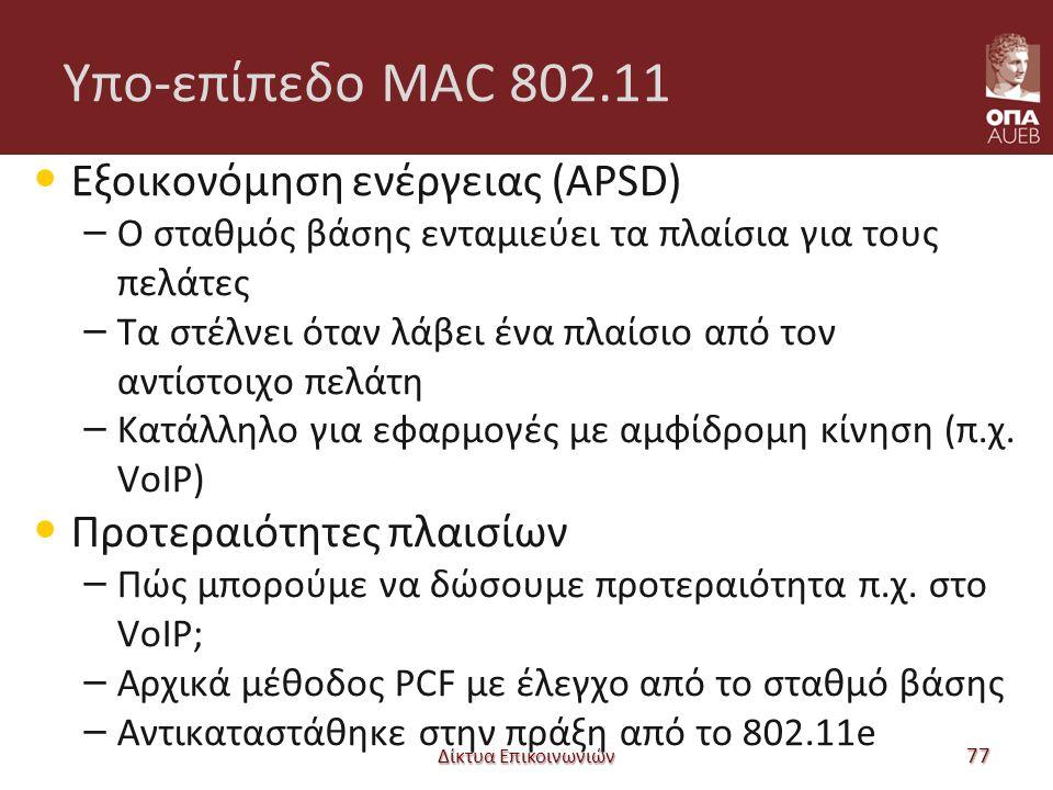 Υπο-επίπεδο MAC 802.11 Εξοικονόμηση ενέργειας (APSD) – Ο σταθμός βάσης ενταμιεύει τα πλαίσια για τους πελάτες – Τα στέλνει όταν λάβει ένα πλαίσιο από τον αντίστοιχο πελάτη – Κατάλληλο για εφαρμογές με αμφίδρομη κίνηση (π.χ.
