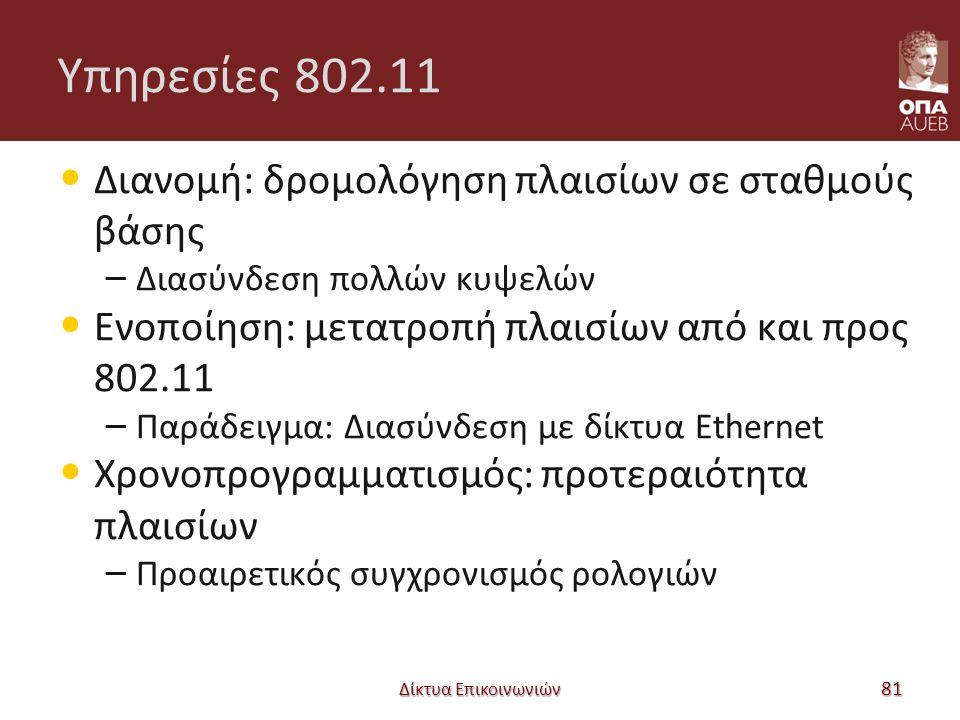Υπηρεσίες 802.11 Διανομή: δρομολόγηση πλαισίων σε σταθμούς βάσης – Διασύνδεση πολλών κυψελών Ενοποίηση: μετατροπή πλαισίων από και προς 802.11 – Παράδειγμα: Διασύνδεση με δίκτυα Ethernet Χρονοπρογραμματισμός: προτεραιότητα πλαισίων – Προαιρετικός συγχρονισμός ρολογιών Δίκτυα Επικοινωνιών 81