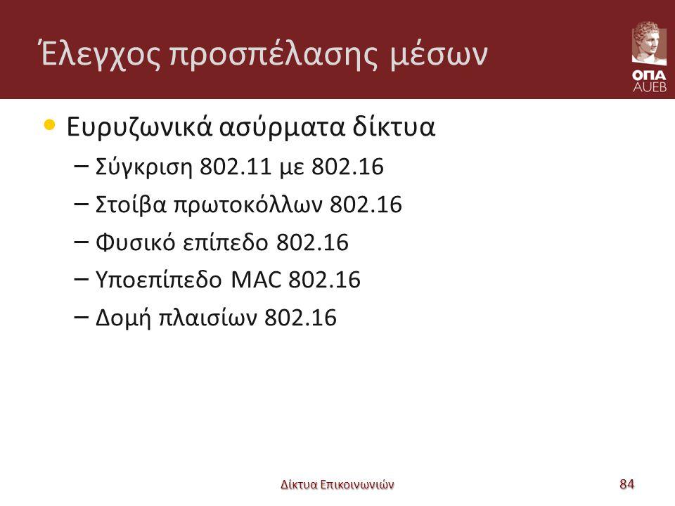 Έλεγχος προσπέλασης μέσων Ευρυζωνικά ασύρματα δίκτυα – Σύγκριση 802.11 με 802.16 – Στοίβα πρωτοκόλλων 802.16 – Φυσικό επίπεδο 802.16 – Υποεπίπεδο MAC 802.16 – Δομή πλαισίων 802.16 Δίκτυα Επικοινωνιών 84