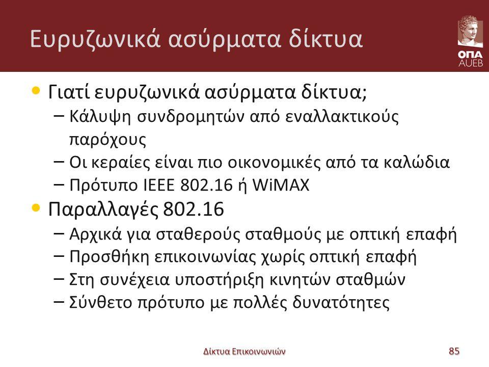 Ευρυζωνικά ασύρματα δίκτυα Γιατί ευρυζωνικά ασύρματα δίκτυα; – Κάλυψη συνδρομητών από εναλλακτικούς παρόχους – Οι κεραίες είναι πιο οικονομικές από τα καλώδια – Πρότυπο ΙΕΕΕ 802.16 ή WiMAX Παραλλαγές 802.16 – Αρχικά για σταθερούς σταθμούς με οπτική επαφή – Προσθήκη επικοινωνίας χωρίς οπτική επαφή – Στη συνέχεια υποστήριξη κινητών σταθμών – Σύνθετο πρότυπο με πολλές δυνατότητες Δίκτυα Επικοινωνιών 85