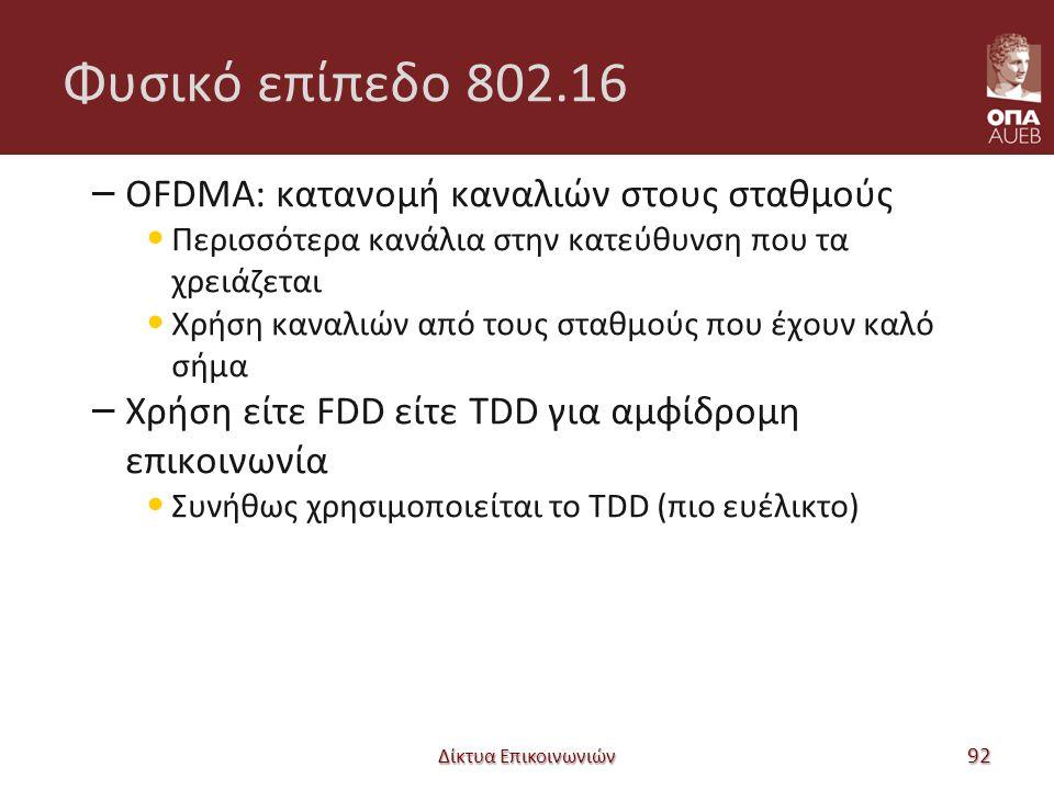 Φυσικό επίπεδο 802.16 – OFDMA: κατανομή καναλιών στους σταθμούς Περισσότερα κανάλια στην κατεύθυνση που τα χρειάζεται Χρήση καναλιών από τους σταθμούς που έχουν καλό σήμα – Χρήση είτε FDD είτε TDD για αμφίδρομη επικοινωνία Συνήθως χρησιμοποιείται το TDD (πιο ευέλικτο) Δίκτυα Επικοινωνιών 92