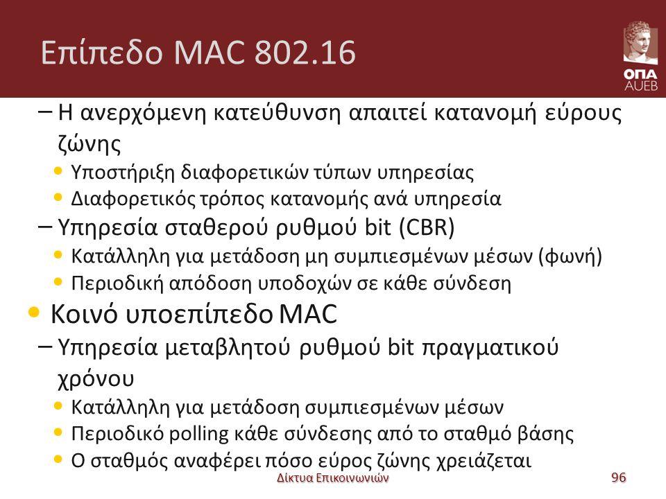 Επίπεδο MAC 802.16 – Η ανερχόμενη κατεύθυνση απαιτεί κατανομή εύρους ζώνης Υποστήριξη διαφορετικών τύπων υπηρεσίας Διαφορετικός τρόπος κατανομής ανά υπηρεσία – Υπηρεσία σταθερού ρυθμού bit (CBR) Κατάλληλη για μετάδοση μη συμπιεσμένων μέσων (φωνή) Περιοδική απόδοση υποδοχών σε κάθε σύνδεση Κοινό υποεπίπεδο MAC – Υπηρεσία μεταβλητού ρυθμού bit πραγματικού χρόνου Κατάλληλη για μετάδοση συμπιεσμένων μέσων Περιοδικό polling κάθε σύνδεσης από το σταθμό βάσης Ο σταθμός αναφέρει πόσο εύρος ζώνης χρειάζεται Δίκτυα Επικοινωνιών 96