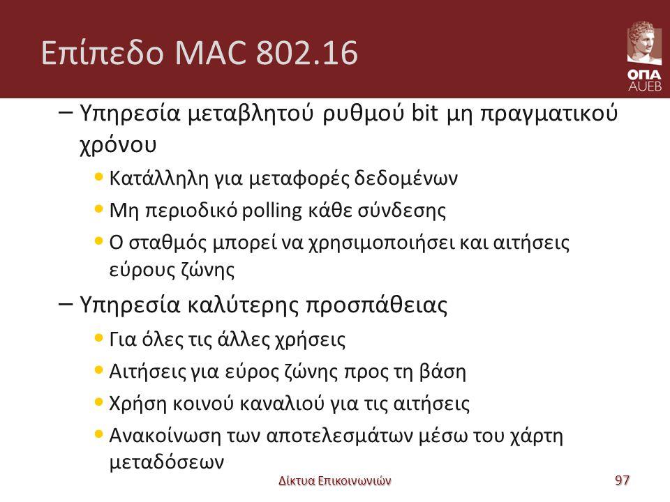 Επίπεδο MAC 802.16 – Υπηρεσία μεταβλητού ρυθμού bit μη πραγματικού χρόνου Κατάλληλη για μεταφορές δεδομένων Μη περιοδικό polling κάθε σύνδεσης Ο σταθμός μπορεί να χρησιμοποιήσει και αιτήσεις εύρους ζώνης – Υπηρεσία καλύτερης προσπάθειας Για όλες τις άλλες χρήσεις Αιτήσεις για εύρος ζώνης προς τη βάση Χρήση κοινού καναλιού για τις αιτήσεις Ανακοίνωση των αποτελεσμάτων μέσω του χάρτη μεταδόσεων Δίκτυα Επικοινωνιών 97