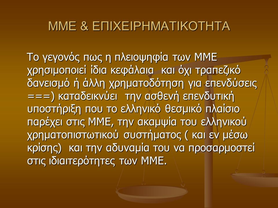 ΜΜΕ & ΕΠΙΧΕΙΡΗΜΑΤΙΚΟΤΗΤΑ Το γεγονός πως η πλειοψηφία των ΜΜΕ χρησιμοποιεί ίδια κεφάλαια και όχι τραπεζικό δανεισμό ή άλλη χρηματοδότηση για επενδύσεις ===) καταδεικνύει την ασθενή επενδυτική υποστήριξη που το ελληνικό θεσμικό πλαίσιο παρέχει στις ΜΜΕ, την ακαμψία του ελληνικού χρηματοπιστωτικού συστήματος ( και εν μέσω κρίσης) και την αδυναμία του να προσαρμοστεί στις ιδιαιτερότητες των ΜΜΕ.