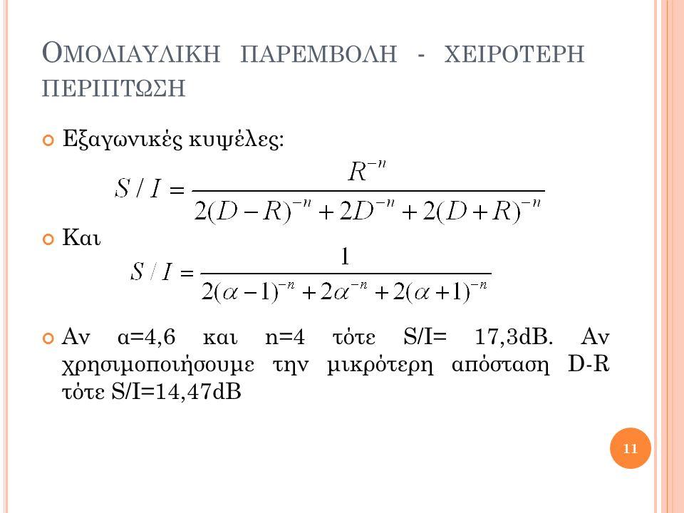 Ο ΜΟΔΙΑΥΛΙΚΗ ΠΑΡΕΜΒΟΛΗ - ΧΕΙΡΟΤΕΡΗ ΠΕΡΙΠΤΩΣΗ Εξαγωνικές κυψέλες: Και Αν α=4,6 και n=4 τότε S/I= 17,3dB.