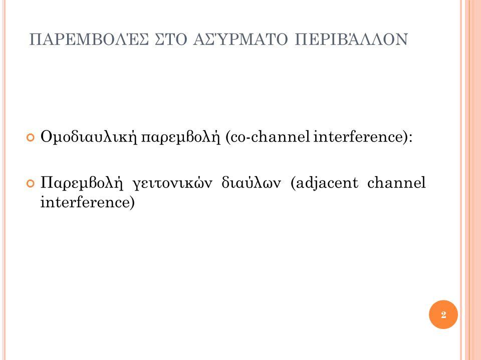 ΠΑΡΕΜΒΟΛΈΣ ΣΤΟ ΑΣΎΡΜΑΤΟ ΠΕΡΙΒΆΛΛΟΝ Ομοδιαυλική παρεμβολή (co-channel interference): Παρεμβολή γειτονικών διαύλων (adjacent channel interference) 2