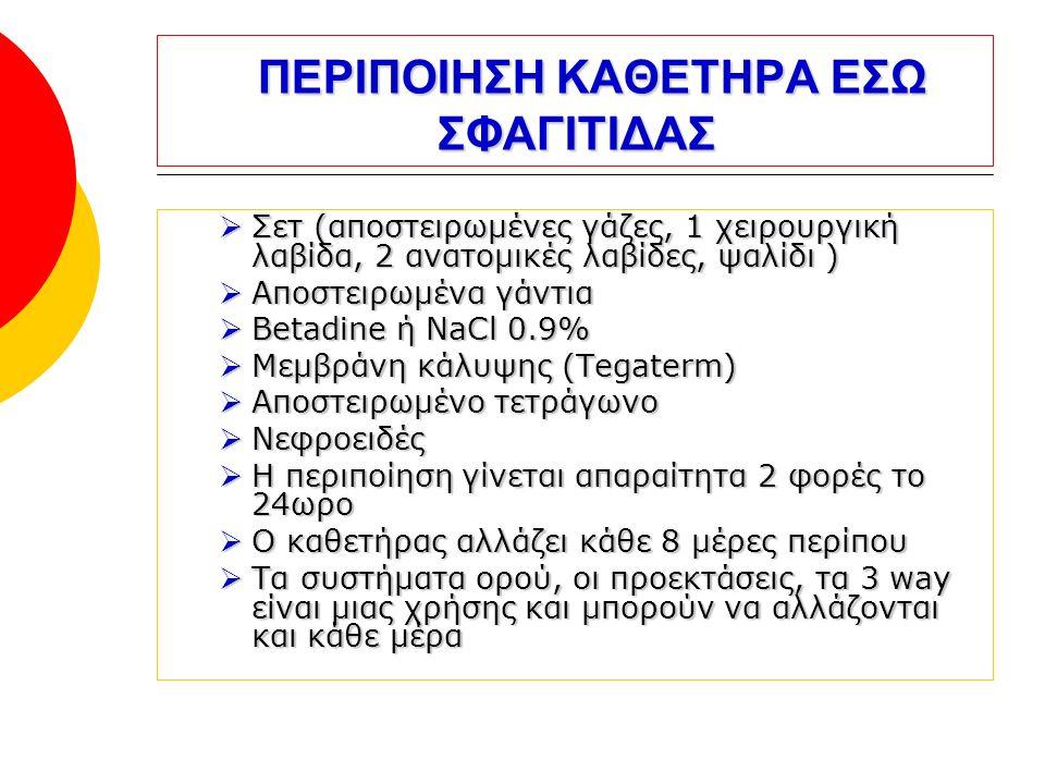 ΠΕΡΙΠΟΙΗΣΗ ΚΑΘΕΤΗΡΑ ΕΣΩ ΣΦΑΓΙΤΙΔΑΣ ΠΕΡΙΠΟΙΗΣΗ ΚΑΘΕΤΗΡΑ ΕΣΩ ΣΦΑΓΙΤΙΔΑΣ  Σετ (αποστειρωμένες γάζες, 1 χειρουργική λαβίδα, 2 ανατομικές λαβίδες, ψαλίδι )  Αποστειρωμένα γάντια  Betadine ή NaCl 0.9%  Μεμβράνη κάλυψης (Tegaterm)  Αποστειρωμένο τετράγωνο  Νεφροειδές  Η περιποίηση γίνεται απαραίτητα 2 φορές το 24ωρο  Ο καθετήρας αλλάζει κάθε 8 μέρες περίπου  Τα συστήματα ορού, οι προεκτάσεις, τα 3 way είναι μιας χρήσης και μπορούν να αλλάζονται και κάθε μέρα