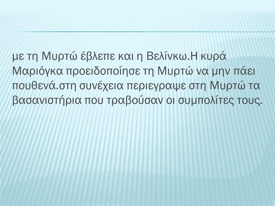 με τη Μυρτώ έβλεπε και η Βελίνκω.Η κυρά Μαριόγκα προειδοποίησε τη Μυρτώ να μην πάει πουθενά.στη συνέχεια περιεγραψε στη Μυρτώ τα βασανιστήρια που τραβ