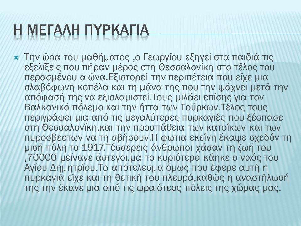  Tην ώρα του μαθήματος,ο Γεωργίου εξηγεί στα παιδιά τις εξελίξεις που πήραν μέρος στη Θεσσαλονίκη στο τέλος του περασμένου αιώνα.Εξιστορεί την περιπέτεια που είχε μια σλαβόφωνη κοπέλα και τη μάνα της που την ψάχνει μετά την απόφασή της να εξισλαμιστεί.Τους μιλάει επίσης για τον Βαλκανικό πόλεμο και την ήττα των Τούρκων.Τέλος τους περιγράφει μια από τις μεγαλύτερες πυρκαγιές που ξέσπασε στη Θεσσαλονίκη,και την προσπάθεια των κατοίκων και των πυροσβεστων να τη σβήσουν.Η φωτια εκείνη έκαψε σχεδόν τη μισή πόλη το 1917.Τέσσερεις άνθρωποι χάσαν τη ζωή του,70000 μείνανε άστεγοι.μα το κυριότερο κάηκε ο ναός του Αγίου Δημητρίου.Το απότελεσμα όμως που έφερε αυτή η πυρκαγιά είχε και τη θετική του πλευρά,καθώς η αναστήλωσή της την έκανε μια από τις ωραιότερς πόλεις της χώρας μας.