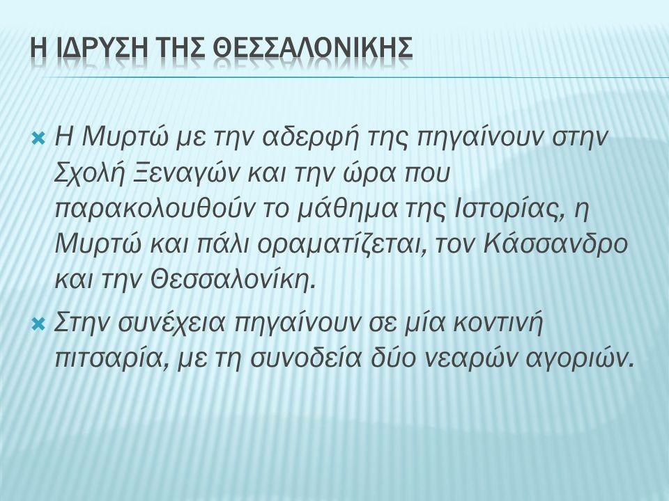  Η Μυρτώ με την αδερφή της πηγαίνουν στην Σχολή Ξεναγών και την ώρα που παρακολουθούν το μάθημα της Ιστορίας, η Μυρτώ και πάλι οραματίζεται, τον Κάσσανδρο και την Θεσσαλονίκη.