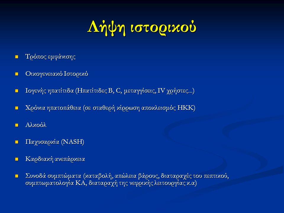 Λήψη ιστορικού Τρόπος εμφάνισης Τρόπος εμφάνισης Οικογενειακό Ιστορικό Οικογενειακό Ιστορικό Ιογενής ηπατίτιδα (Ηπατίτιδες B, C, μεταγγίσεις, ΙV χρήστες...) Ιογενής ηπατίτιδα (Ηπατίτιδες B, C, μεταγγίσεις, ΙV χρήστες...) Χρόνια ηπατοπάθεια (σε σταθερή κίρρωση αποκλεισμός ΗΚΚ) Χρόνια ηπατοπάθεια (σε σταθερή κίρρωση αποκλεισμός ΗΚΚ) Αλκοόλ Αλκοόλ Παχυσαρκία (NASH) Παχυσαρκία (NASH) Καρδιακή ανεπάρκεια Καρδιακή ανεπάρκεια Συνοδά συμπτώματα (καταβολή, απώλεια βάρους, διαταραχές του πεπτικού, συμπτωματολογία ΚΑ, διαταραχή της νεφρικής λειτουργίας κ.α) Συνοδά συμπτώματα (καταβολή, απώλεια βάρους, διαταραχές του πεπτικού, συμπτωματολογία ΚΑ, διαταραχή της νεφρικής λειτουργίας κ.α)