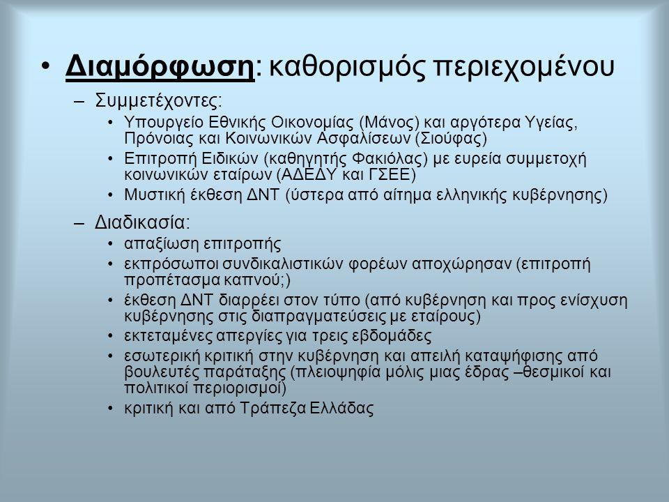 Διαμόρφωση: καθορισμός περιεχομένου –Συμμετέχοντες: Υπουργείο Εθνικής Οικονομίας (Μάνος) και αργότερα Υγείας, Πρόνοιας και Κοινωνικών Ασφαλίσεων (Σιούφας) Επιτροπή Ειδικών (καθηγητής Φακιόλας) με ευρεία συμμετοχή κοινωνικών εταίρων (ΑΔΕΔΥ και ΓΣΕΕ) Μυστική έκθεση ΔΝΤ (ύστερα από αίτημα ελληνικής κυβέρνησης) –Διαδικασία: απαξίωση επιτροπής εκπρόσωποι συνδικαλιστικών φορέων αποχώρησαν (επιτροπή προπέτασμα καπνού;) έκθεση ΔΝΤ διαρρέει στον τύπο (από κυβέρνηση και προς ενίσχυση κυβέρνησης στις διαπραγματεύσεις με εταίρους) εκτεταμένες απεργίες για τρεις εβδομάδες εσωτερική κριτική στην κυβέρνηση και απειλή καταψήφισης από βουλευτές παράταξης (πλειοψηφία μόλις μιας έδρας –θεσμικοί και πολιτικοί περιορισμοί) κριτική και από Τράπεζα Ελλάδας