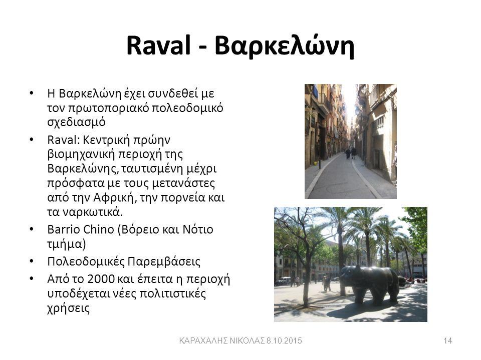 Raval - Βαρκελώνη H Βαρκελώνη έχει συνδεθεί με τον πρωτοποριακό πολεοδομικό σχεδιασμό Raval: Κεντρική πρώην βιομηχανική περιοχή της Βαρκελώνης, ταυτισμένη μέχρι πρόσφατα με τους μετανάστες από την Αφρική, την πορνεία και τα ναρκωτικά.