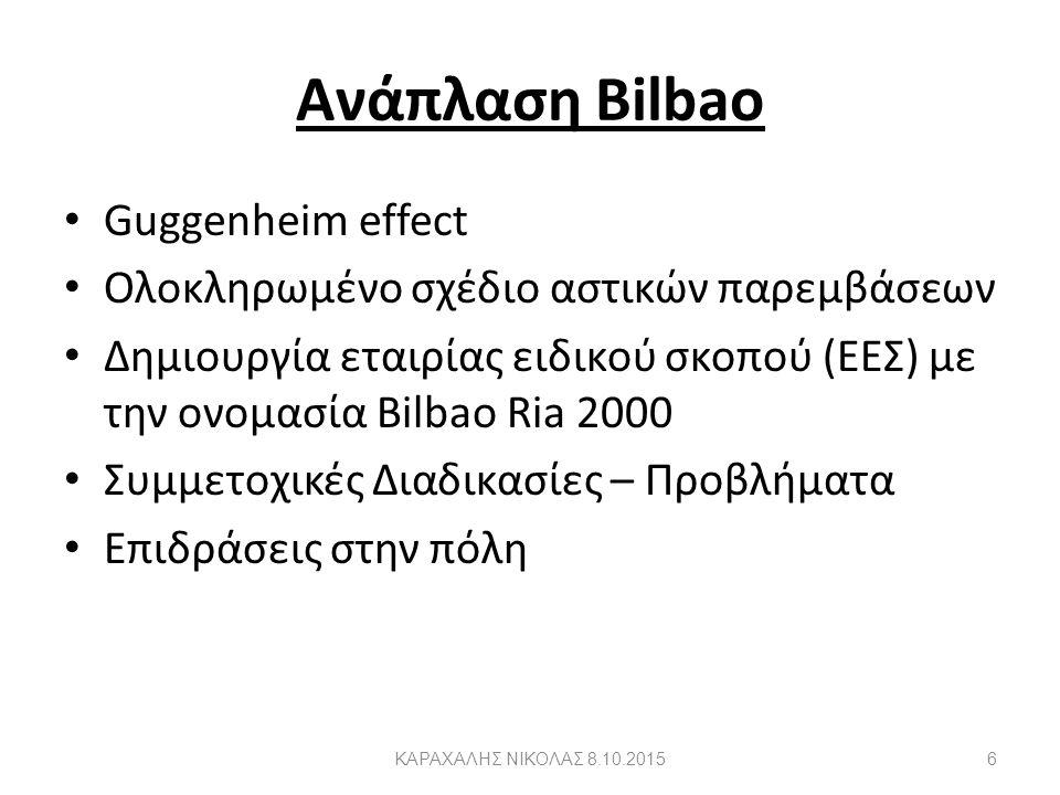 Ανάπλαση Bilbao Guggenheim effect Ολοκληρωμένο σχέδιο αστικών παρεμβάσεων Δημιουργία εταιρίας ειδικού σκοπού (ΕΕΣ) με την ονομασία Bilbao Ria 2000 Συμμετοχικές Διαδικασίες – Προβλήματα Επιδράσεις στην πόλη 6ΚΑΡΑΧΑΛΗΣ ΝΙΚΟΛΑΣ 8.10.2015