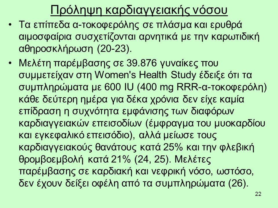 22 Πρόληψη καρδιαγγειακής νόσου Τα επίπεδα α-τοκοφερόλης σε πλάσμα και ερυθρά αιμοσφαίρια συσχετίζονται αρνητικά με την καρωτιδική αθηροσκλήρωση (20-23).