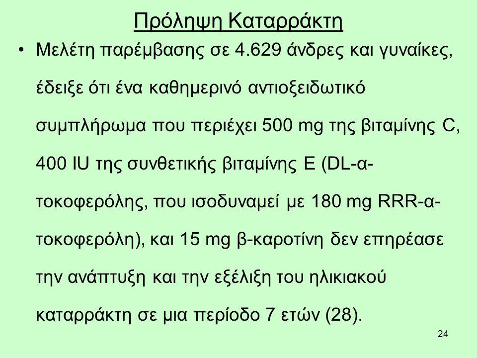 24 Πρόληψη Καταρράκτη Μελέτη παρέμβασης σε 4.629 άνδρες και γυναίκες, έδειξε ότι ένα καθημερινό αντιοξειδωτικό συμπλήρωμα που περιέχει 500 mg της βιταμίνης C, 400 IU της συνθετικής βιταμίνης Ε (DL-α- τοκοφερόλης, που ισοδυναμεί με 180 mg RRR-α- τοκοφερόλη), και 15 mg β-καροτίνη δεν επηρέασε την ανάπτυξη και την εξέλιξη του ηλικιακού καταρράκτη σε μια περίοδο 7 ετών (28).