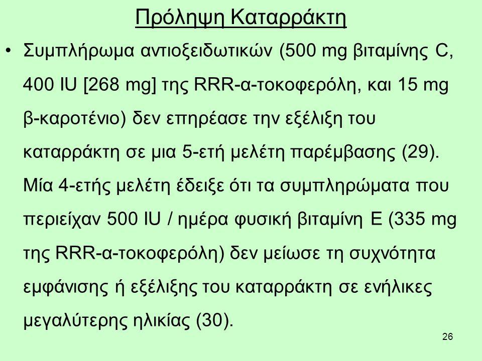 26 Πρόληψη Καταρράκτη Συμπλήρωμα αντιοξειδωτικών (500 mg βιταμίνης C, 400 IU [268 mg] της RRR-α-τοκοφερόλη, και 15 mg β-καροτένιο) δεν επηρέασε την εξέλιξη του καταρράκτη σε μια 5-ετή μελέτη παρέμβασης (29).