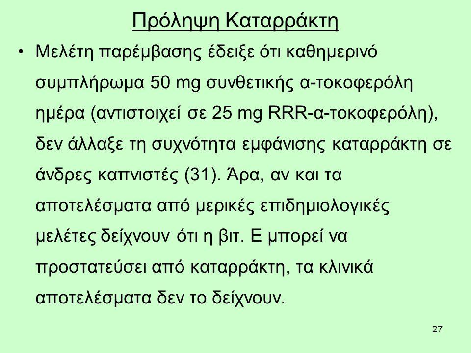 27 Πρόληψη Καταρράκτη Μελέτη παρέμβασης έδειξε ότι καθημερινό συμπλήρωμα 50 mg συνθετικής α-τοκοφερόλη ημέρα (αντιστοιχεί σε 25 mg RRR-α-τοκοφερόλη), δεν άλλαξε τη συχνότητα εμφάνισης καταρράκτη σε άνδρες καπνιστές (31).