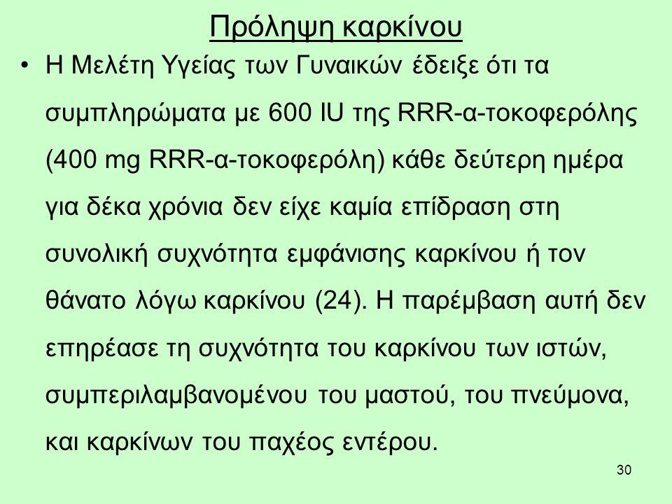30 Πρόληψη καρκίνου Η Μελέτη Υγείας των Γυναικών έδειξε ότι τα συμπληρώματα με 600 IU της RRR-α-τοκοφερόλης (400 mg RRR-α-τοκοφερόλη) κάθε δεύτερη ημέρα για δέκα χρόνια δεν είχε καμία επίδραση στη συνολική συχνότητα εμφάνισης καρκίνου ή τον θάνατο λόγω καρκίνου (24).