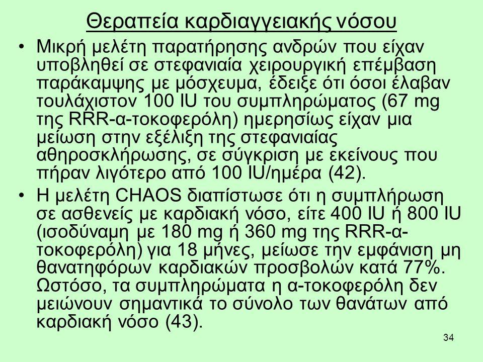 34 Θεραπεία καρδιαγγειακής νόσου Μικρή μελέτη παρατήρησης ανδρών που είχαν υποβληθεί σε στεφανιαία χειρουργική επέμβαση παράκαμψης με μόσχευμα, έδειξε ότι όσοι έλαβαν τουλάχιστον 100 IU του συμπληρώματος (67 mg της RRR-α-τοκοφερόλη) ημερησίως είχαν μια μείωση στην εξέλιξη της στεφανιαίας αθηροσκλήρωσης, σε σύγκριση με εκείνους που πήραν λιγότερο από 100 IU/ημέρα (42).