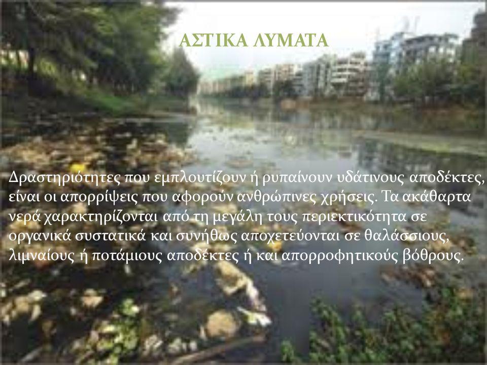 ΑΣΤΙΚΑ ΛΥΜΑΤΑ Δραστηριότητες που εμπλουτίζουν ή ρυπαίνουν υδάτινους αποδέκτες, είναι οι απορρίψεις που αφορούν ανθρώπινες χρήσεις.