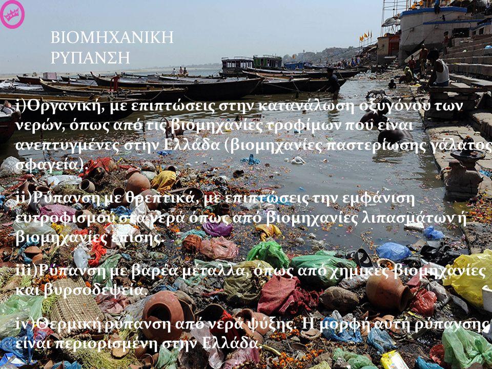 ΒΙΟΜΗΧΑΝΙΚΗ ΡΥΠΑΝΣΗ i)Οργανική, με επιπτώσεις στην κατανάλωση οξυγόνου των νερών, όπως από τις βιομηχανίες τροφίμων που είναι ανεπτυγμένες στην Ελλάδα (βιομηχανίες παστερίωσης γάλατος, σφαγεία).