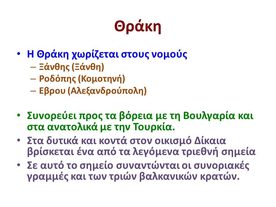 Θράκη Η Θράκη χωρίζεται στους νομούς – Ξάνθης (Ξάνθη) – Ροδόπης (Κομοτηνή) – Εβρου (Αλεξανδρούπολη) Συνορεύει προς τα βόρεια με τη Βουλγαρία και στα ανατολικά με την Τουρκία.