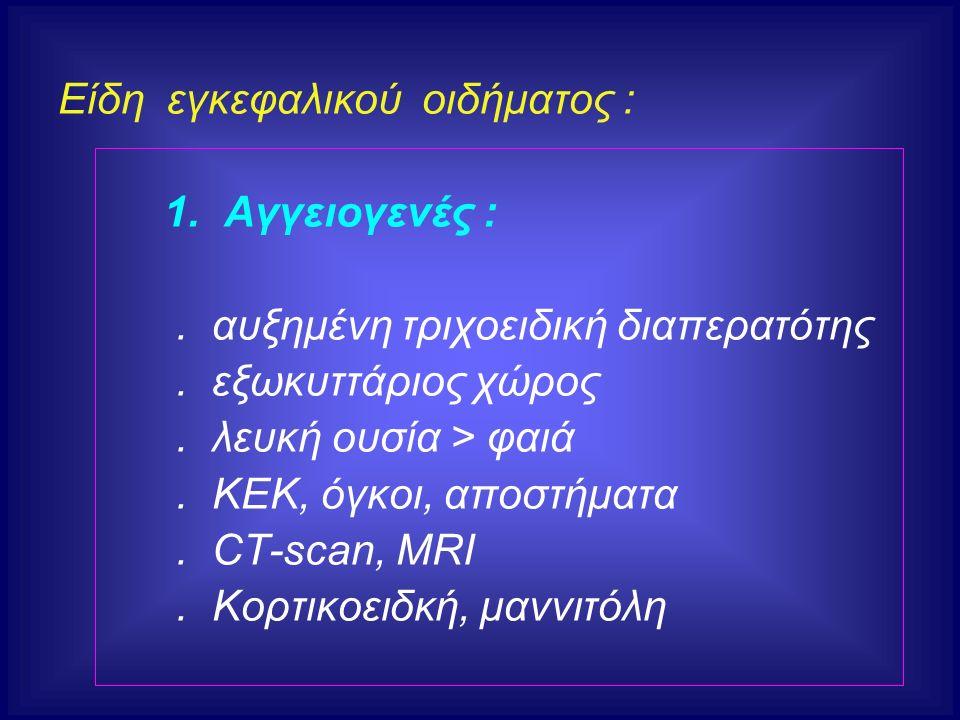 Είδη εγκεφαλικού οιδήματος : 1. Αγγειογενές :. αυξημένη τριχοειδική διαπερατότης. εξωκυττάριος χώρος. λευκή ουσία > φαιά. ΚΕΚ, όγκοι, αποστήματα. CT-s