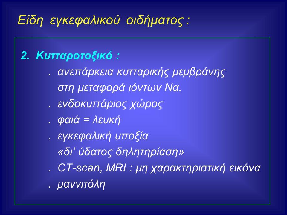 Είδη εγκεφαλικού οιδήματος : 2. Κυτταροτοξικό :. ανεπάρκεια κυτταρικής μεμβράνης στη μεταφορά ιόντων Να.. ενδοκυττάριος χώρος. φαιά = λευκή. εγκεφαλικ