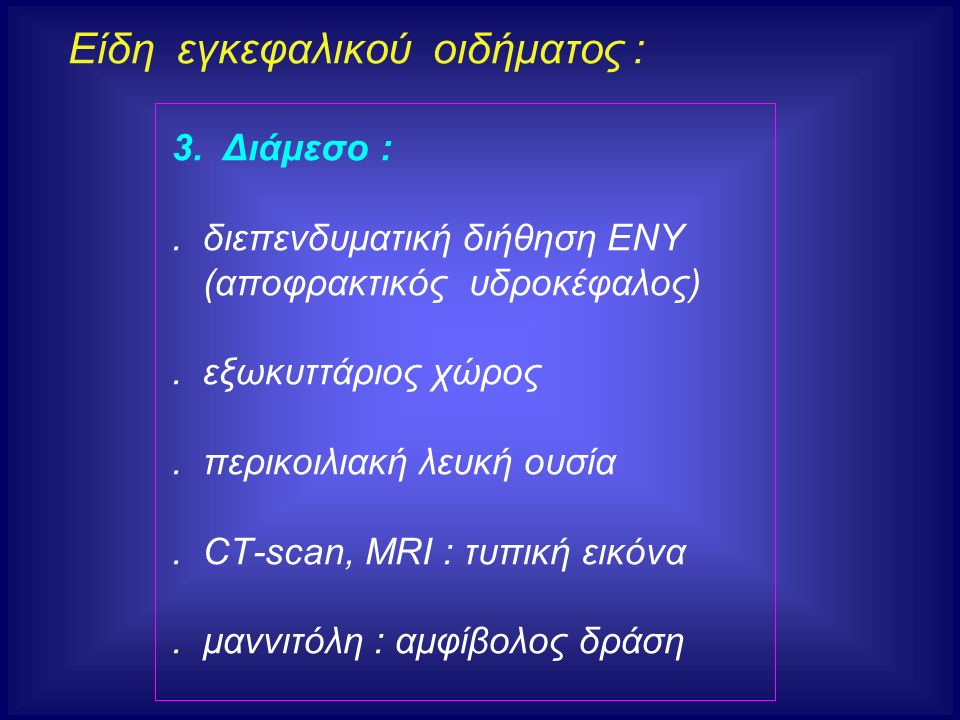 Είδη εγκεφαλικού οιδήματος : 3. Διάμεσο :. διεπενδυματική διήθηση ΕΝΥ (αποφρακτικός υδροκέφαλος). εξωκυττάριος χώρος. περικοιλιακή λευκή ουσία. CT-sca