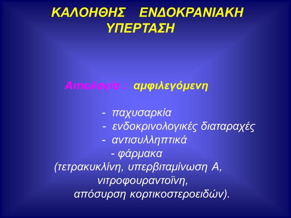 ΚΑΛΟΗΘΗΣ ΕΝΔΟΚΡΑΝΙΑΚΗ ΥΠΕΡΤΑΣΗ Αιτιολογία : αμφιλεγόμενη - παχυσαρκία - ενδοκρινολογικές διαταραχές - αντισυλληπτικά - φάρμακα (τετρακυκλίνη, υπερβιτα