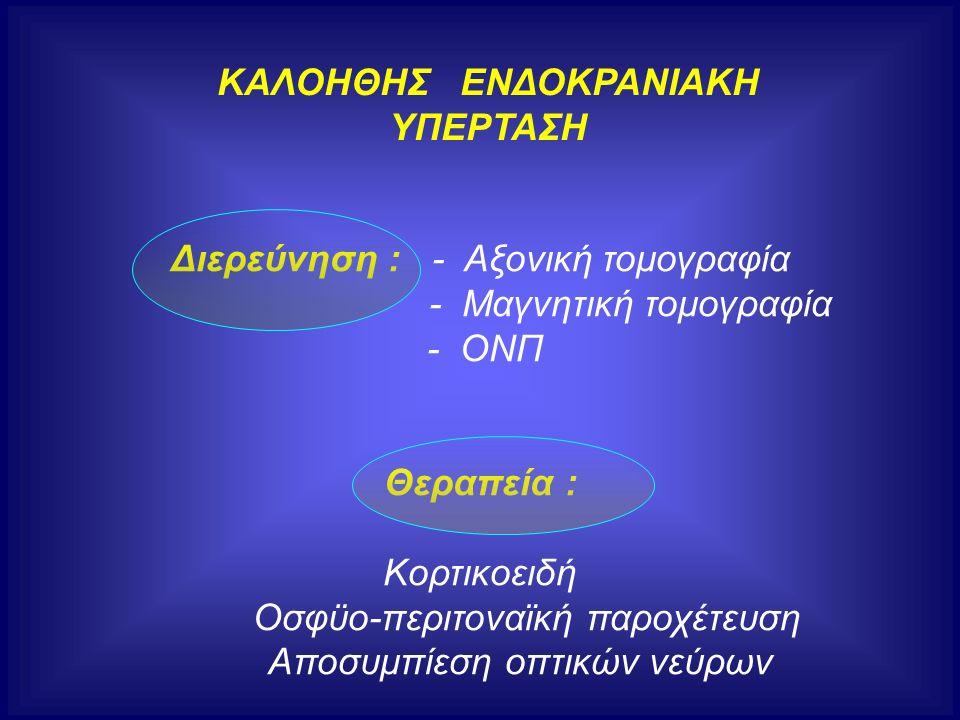 ΚΑΛΟΗΘΗΣ ΕΝΔΟΚΡΑΝΙΑΚΗ ΥΠΕΡΤΑΣΗ Διερεύνηση : - Αξονική τομογραφία - Μαγνητική τομογραφία - ΟΝΠ Θεραπεία : Κορτικοειδή Οσφϋο-περιτοναϊκή παροχέτευση Απο