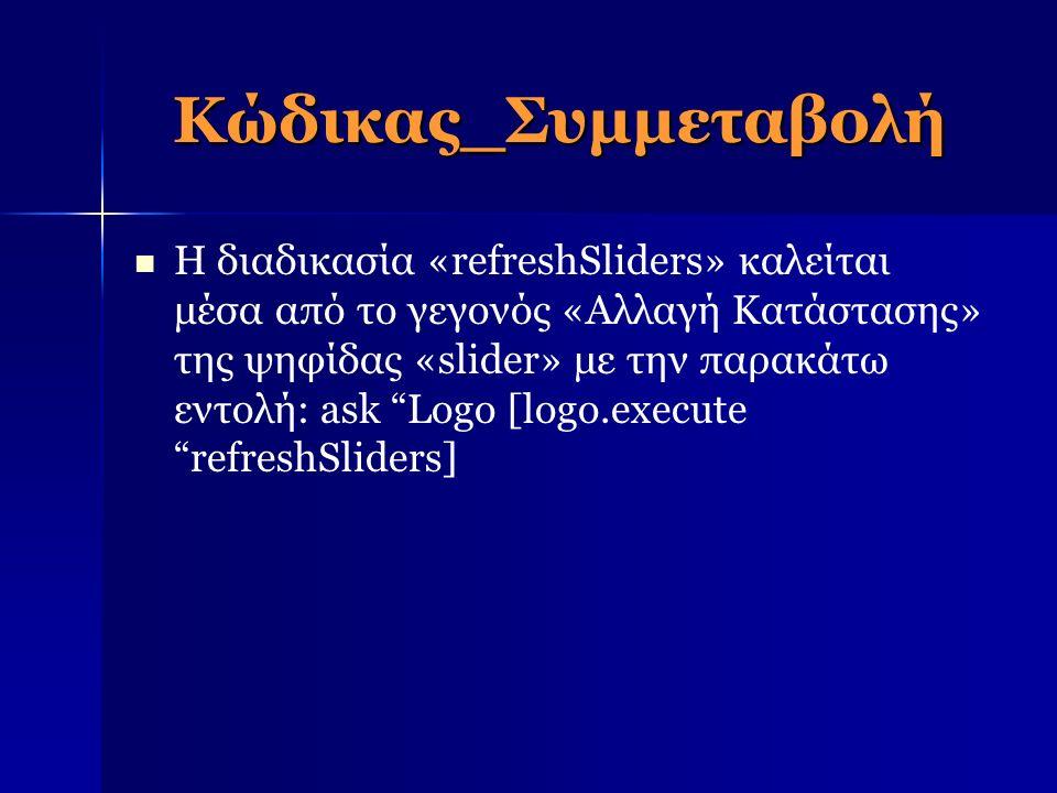 Κώδικας_Συμμεταβολή Η διαδικασία «refreshSliders» καλείται μέσα από το γεγονός «Αλλαγή Κατάστασης» της ψηφίδας «slider» με την παρακάτω εντολή: ask Logo [logo.execute refreshSliders]
