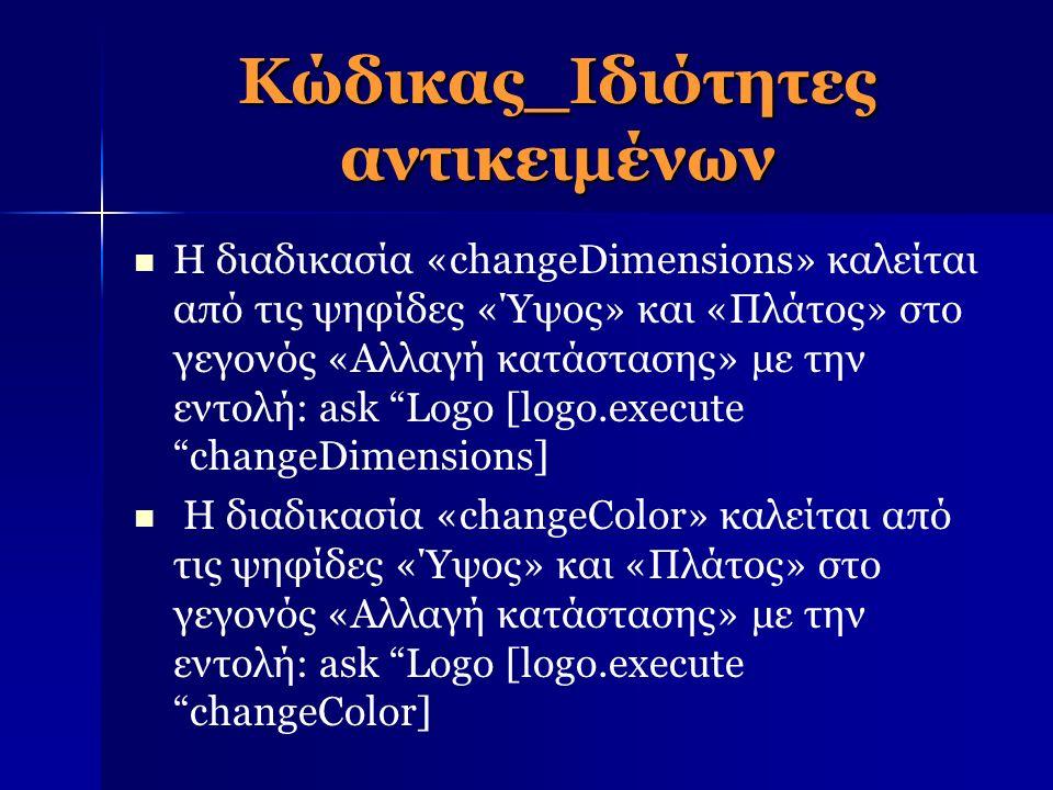 Κώδικας_Ιδιότητες αντικειμένων Η διαδικασία «changeDimensions» καλείται από τις ψηφίδες «Ύψος» και «Πλάτος» στο γεγονός «Αλλαγή κατάστασης» με την εντολή: ask Logo [logo.execute changeDimensions] Η διαδικασία «changeColor» καλείται από τις ψηφίδες «Ύψος» και «Πλάτος» στο γεγονός «Αλλαγή κατάστασης» με την εντολή: ask Logo [logo.execute changeColor]