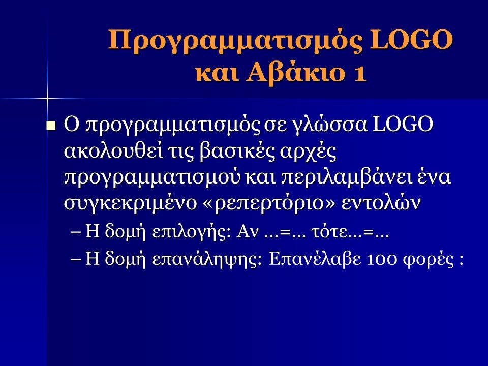 Προγραμματισμός LOGO και Αβάκιο 1 Ο προγραμματισμός σε γλώσσα LOGO ακολουθεί τις βασικές αρχές προγραμματισμού και περιλαμβάνει ένα συγκεκριμένο «ρεπερτόριο» εντολών Ο προγραμματισμός σε γλώσσα LOGO ακολουθεί τις βασικές αρχές προγραμματισμού και περιλαμβάνει ένα συγκεκριμένο «ρεπερτόριο» εντολών –Η δομή επιλογής: Αν …=… τότε…=… –Η δομή επανάληψης: –Η δομή επανάληψης: Επανέλαβε 100 φορές :