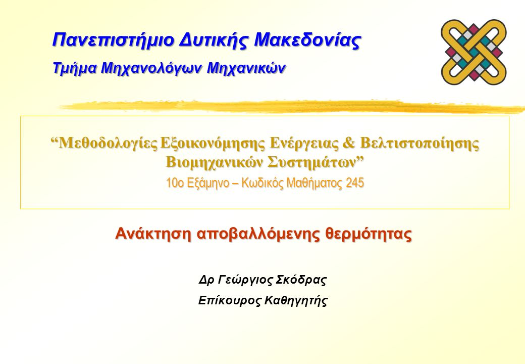 Μεθοδολογίες Εξοικονόμησης Ενέργειας & Βελτιστοποίησης Βιομηχανικών Συστημάτων 10ο Εξάμηνο – Κωδικός Μαθήματος 245 Δρ Γεώργιος Σκόδρας Επίκουρος Καθηγητής Πανεπιστήμιο Δυτικής Μακεδονίας Τμήμα Μηχανολόγων Μηχανικών Ανάκτηση αποβαλλόμενης θερμότητας