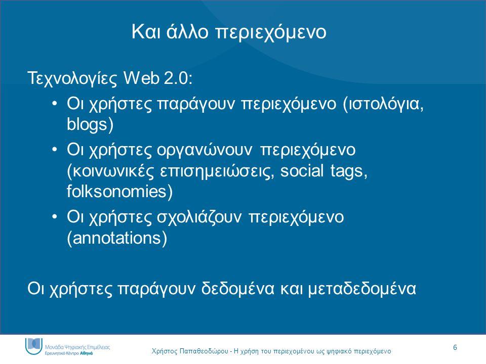 6 Χρήστος Παπαθεοδώρου - Η χρήση του περιεχομένου ως ψηφιακό περιεχόμενο Και άλλο περιεχόμενο Τεχνολογίες Web 2.0: Οι χρήστες παράγουν περιεχόμενο (ισ