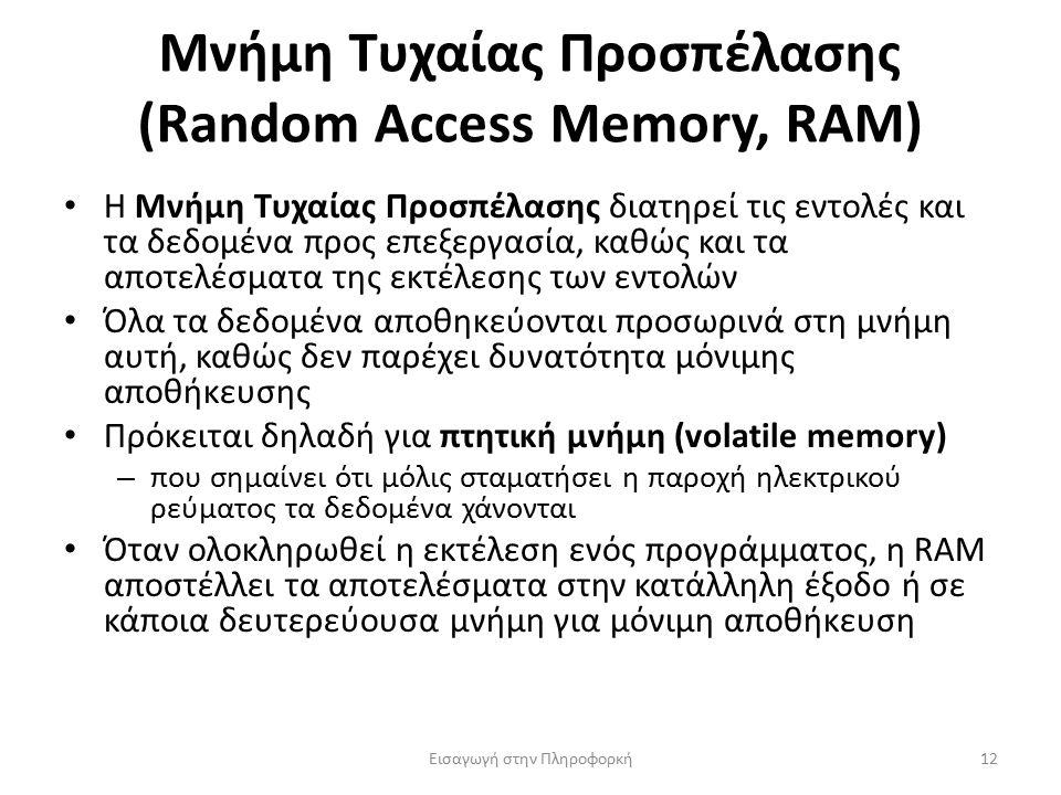 Μνήμη Τυχαίας Προσπέλασης (Random Access Memory, RAM) Εισαγωγή στην Πληροφορκή12 Η Μνήμη Τυχαίας Προσπέλασης διατηρεί τις εντολές και τα δεδομένα προς επεξεργασία, καθώς και τα αποτελέσματα της εκτέλεσης των εντολών Όλα τα δεδομένα αποθηκεύονται προσωρινά στη μνήμη αυτή, καθώς δεν παρέχει δυνατότητα μόνιμης αποθήκευσης Πρόκειται δηλαδή για πτητική μνήμη (volatile memory) – που σημαίνει ότι μόλις σταματήσει η παροχή ηλεκτρικού ρεύματος τα δεδομένα χάνονται Όταν ολοκληρωθεί η εκτέλεση ενός προγράμματος, η RAM αποστέλλει τα αποτελέσματα στην κατάλληλη έξοδο ή σε κάποια δευτερεύουσα μνήμη για μόνιμη αποθήκευση