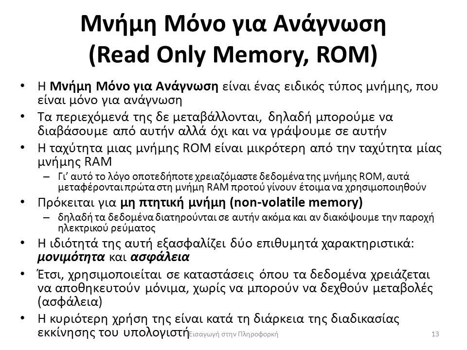 Μνήμη Μόνο για Ανάγνωση (Read Only Memory, ROM) Εισαγωγή στην Πληροφορκή13 Η Μνήμη Μόνο για Ανάγνωση είναι ένας ειδικός τύπος μνήμης, που είναι μόνο για ανάγνωση Τα περιεχόμενά της δε μεταβάλλονται, δηλαδή μπορούμε να διαβάσουμε από αυτήν αλλά όχι και να γράψουμε σε αυτήν Η ταχύτητα μιας μνήμης ROM είναι μικρότερη από την ταχύτητα μίας μνήμης RAM – Γι' αυτό το λόγο οποτεδήποτε χρειαζόμαστε δεδομένα της μνήμης ROM, αυτά μεταφέρονται πρώτα στη μνήμη RAM προτού γίνουν έτοιμα να χρησιμοποιηθούν Πρόκειται για μη πτητική μνήμη (non-volatile memory) – δηλαδή τα δεδομένα διατηρούνται σε αυτήν ακόμα και αν διακόψουμε την παροχή ηλεκτρικού ρεύματος Η ιδιότητά της αυτή εξασφαλίζει δύο επιθυμητά χαρακτηριστικά: μονιμότητα και ασφάλεια Έτσι, χρησιμοποιείται σε καταστάσεις όπου τα δεδομένα χρειάζεται να αποθηκευτούν μόνιμα, χωρίς να μπορούν να δεχθούν μεταβολές (ασφάλεια) Η κυριότερη χρήση της είναι κατά τη διάρκεια της διαδικασίας εκκίνησης του υπολογιστή