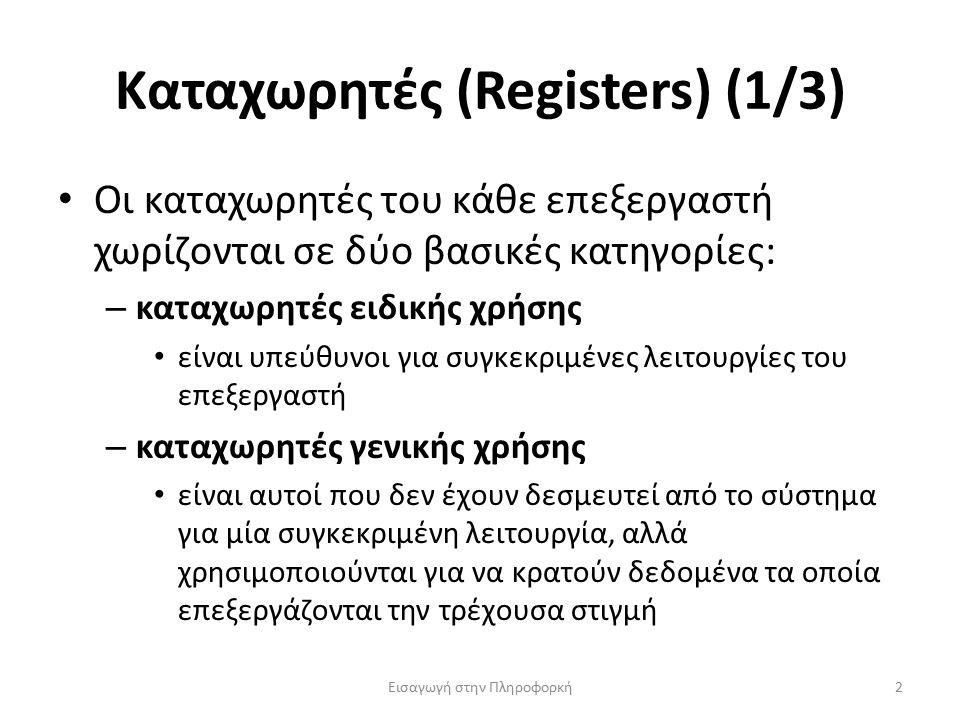 Καταχωρητές (Registers) (1/3) Εισαγωγή στην Πληροφορκή3 Καταχωρητές ειδικής χρήσης – Ο καταχωρητής εντολής (instruction register, IR) περιέχει την εντολή που εκτελείται την τρέχουσα χρονική στιγμή – Ο μετρητής προγράμματος (program counter, PC) περιέχει τη διεύθυνση μνήμης της επόμενης εντολής που πρόκειται να εισαχθεί και να εκτελεστεί Η τιμή του ενημερώνεται κατάλληλα κατά την εκτέλεση της εντολής ώστε στο τέλος της να περιέχει τη νέα διεύθυνση της επόμενης εντολής Με απλά λόγια, θα λέγαμε ότι ο PC δείχνει στην επόμενη εντολή που πρόκειται να ανακτηθεί από τη μνήμη Και οι δύο παραπάνω καταχωρητές βρίσκονται στη μονάδα ελέγχου – Ο συσσωρευτής (accumulator, ACCU) βρίσκεται στην αριθμητική και λογική μονάδα και συγκεντρώνει τα αποτελέσματα των υπολογισμών
