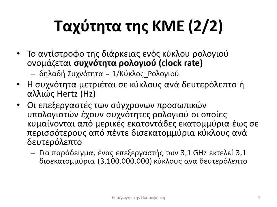 Ταχύτητα της ΚΜΕ (2/2) Εισαγωγή στην Πληροφορκή9 Το αντίστροφο της διάρκειας ενός κύκλου ρολογιού ονομάζεται συχνότητα ρολογιού (clock rate) – δηλαδή Συχνότητα = 1/Κύκλος_Ρολογιού Η συχνότητα μετριέται σε κύκλους ανά δευτερόλεπτο ή αλλιώς Hertz (Hz) Οι επεξεργαστές των σύγχρονων προσωπικών υπολογιστών έχουν συχνότητες ρολογιού οι οποίες κυμαίνονται από μερικές εκατοντάδες εκατομμύρια έως σε περισσότερους από πέντε δισεκατομμύρια κύκλους ανά δευτερόλεπτο – Για παράδειγμα, ένας επεξεργαστής των 3,1 GHz εκτελεί 3,1 δισεκατομμύρια (3.100.000.000) κύκλους ανά δευτερόλεπτο