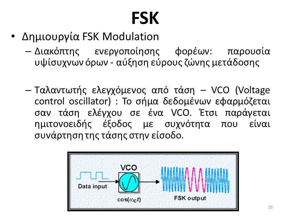 FSK Δημιουργία FSK Modulation – Διακόπτης ενεργοποίησης φορέων: παρουσία υψίσυχνων όρων - αύξηση εύρους ζώνης μετάδοσης – Ταλαντωτής ελεγχόμενος από τάση – VCO (Voltage control oscillator) : Το σήμα δεδομένων εφαρμόζεται σαν τάση ελέγχου σε ένα VCO.